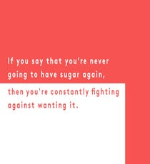 "Don't: Deny Yourself Sugar Completely  ""Sugar can actually be a benefit to you, emotionally. If you say that you're never going"